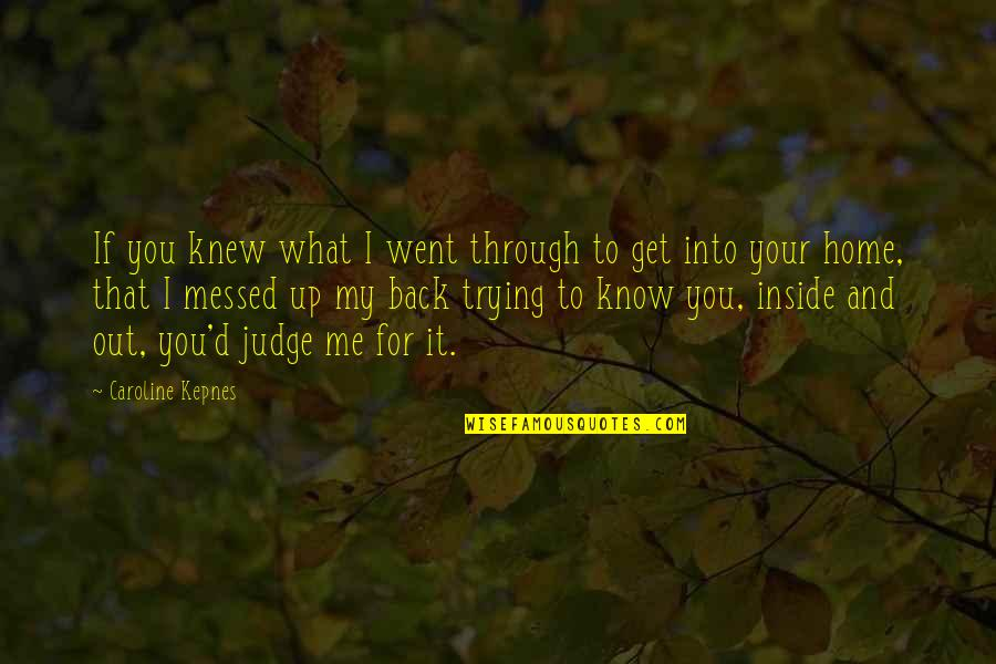 Back It Up Quotes By Caroline Kepnes: If you knew what I went through to