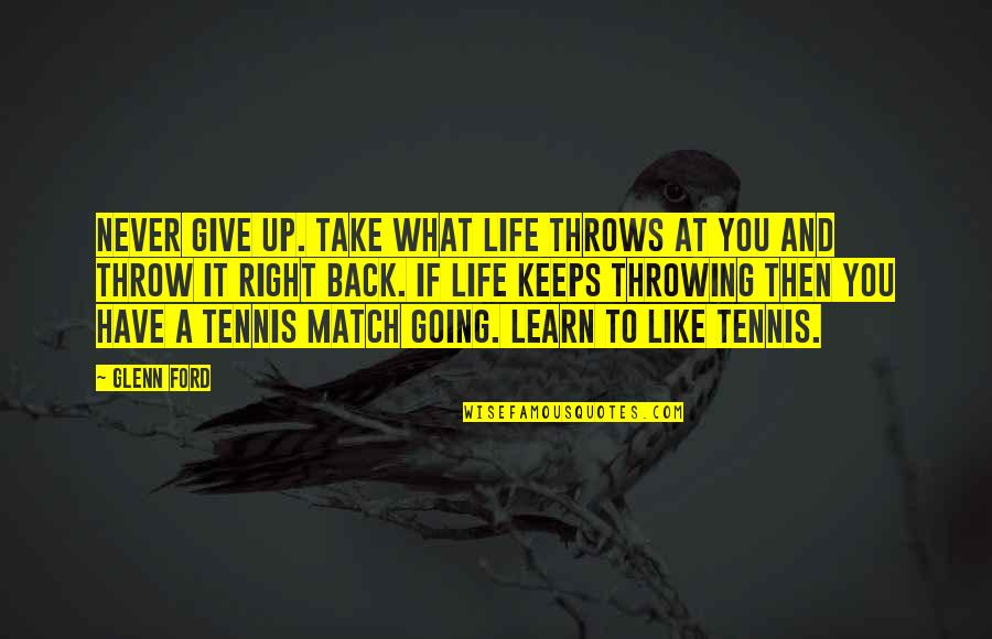 Back It Up Quotes By Glenn Ford: Never give up. Take what life throws at