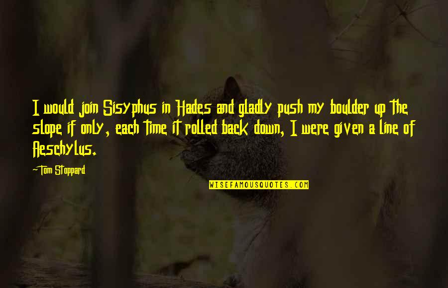 Back It Up Quotes By Tom Stoppard: I would join Sisyphus in Hades and gladly