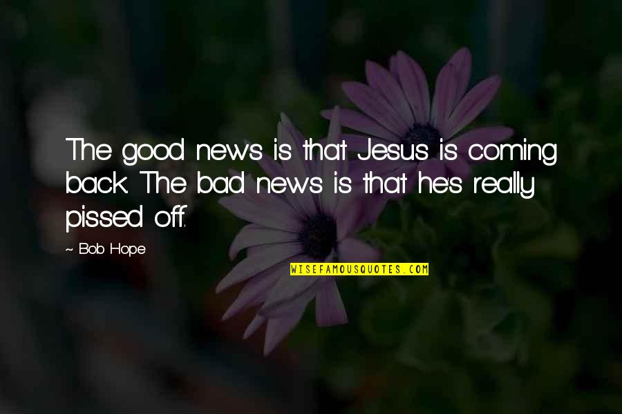 Back Off Quotes By Bob Hope: The good news is that Jesus is coming