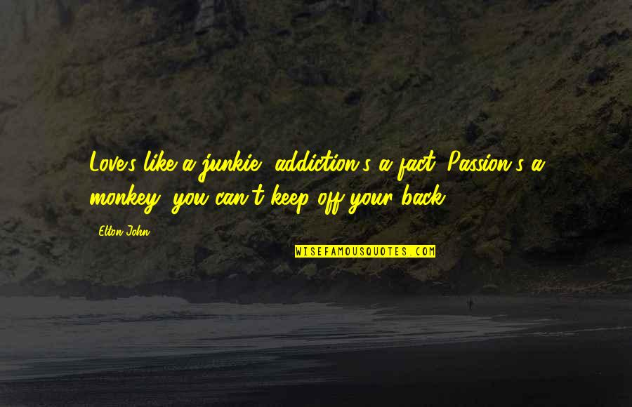 Back Off Quotes By Elton John: Love's like a junkie, addiction's a fact. Passion's