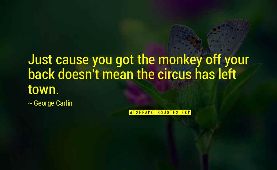 Back Off Quotes By George Carlin: Just cause you got the monkey off your