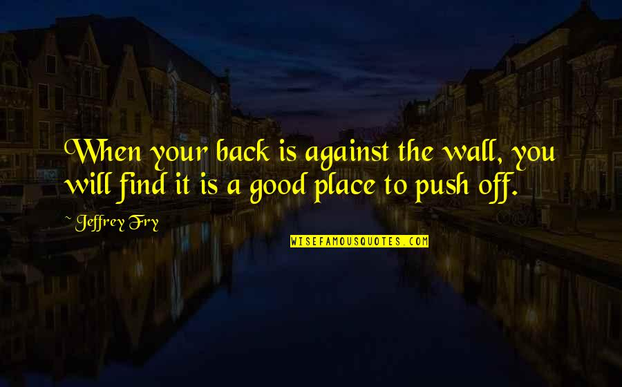 Back Off Quotes By Jeffrey Fry: When your back is against the wall, you