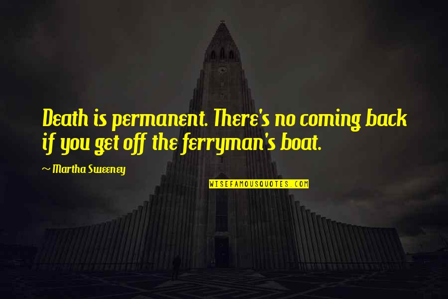 Back Off Quotes By Martha Sweeney: Death is permanent. There's no coming back if