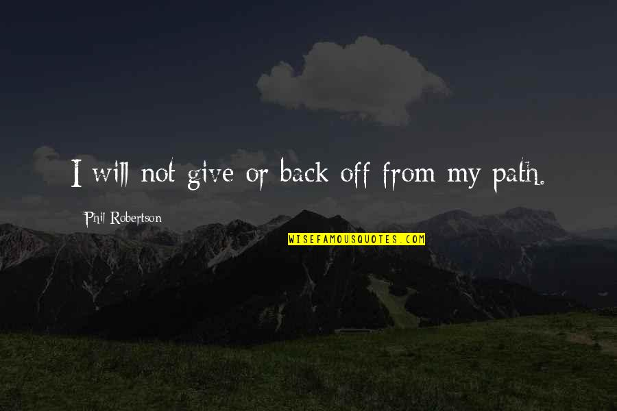 Back Off Quotes By Phil Robertson: I will not give or back off from