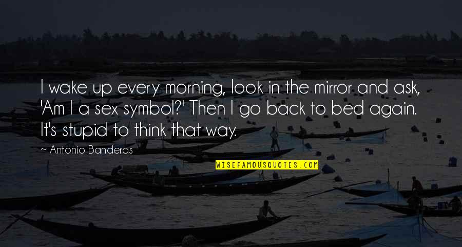 Back Then Quotes By Antonio Banderas: I wake up every morning, look in the