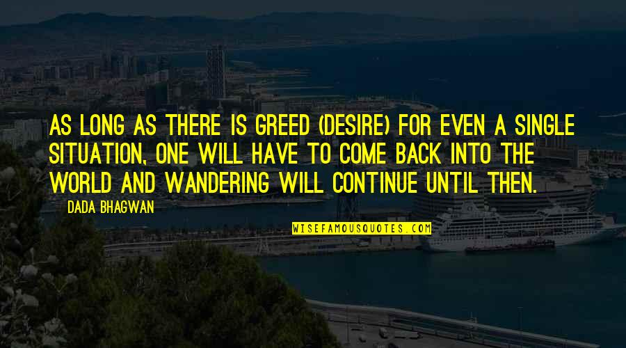 Back Then Quotes By Dada Bhagwan: As long as there is greed (desire) for