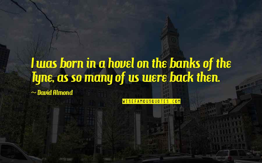 Back Then Quotes By David Almond: I was born in a hovel on the