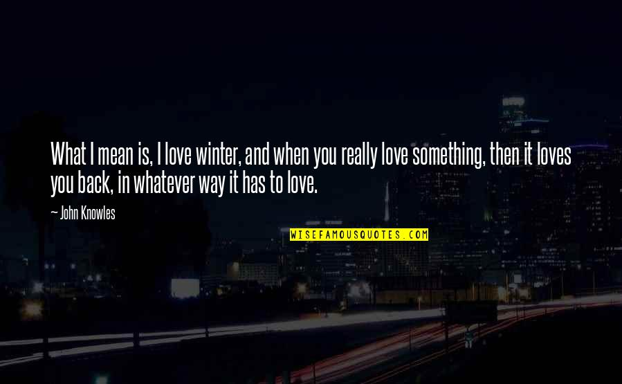 Back Then Quotes By John Knowles: What I mean is, I love winter, and