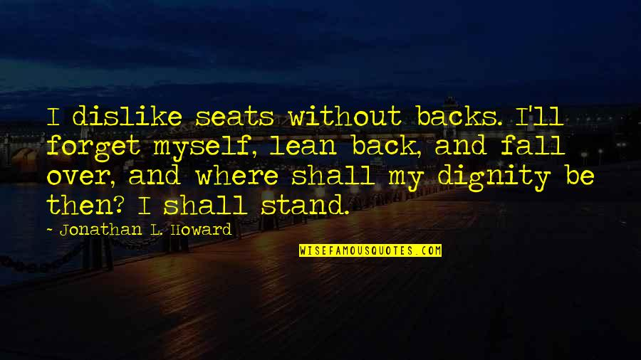 Back Then Quotes By Jonathan L. Howard: I dislike seats without backs. I'll forget myself,