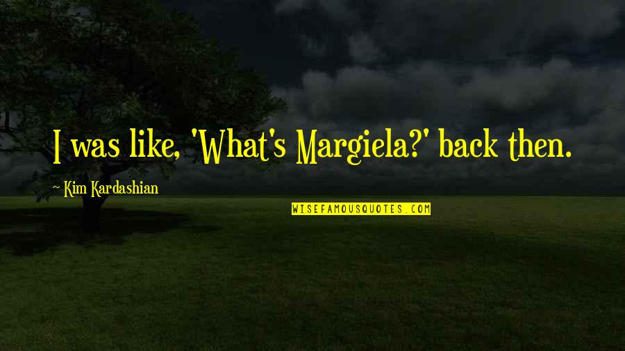 Back Then Quotes By Kim Kardashian: I was like, 'What's Margiela?' back then.