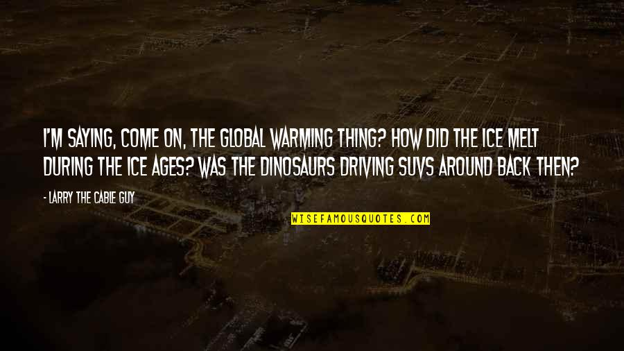 Back Then Quotes By Larry The Cable Guy: I'm saying, Come on, the global warming thing?
