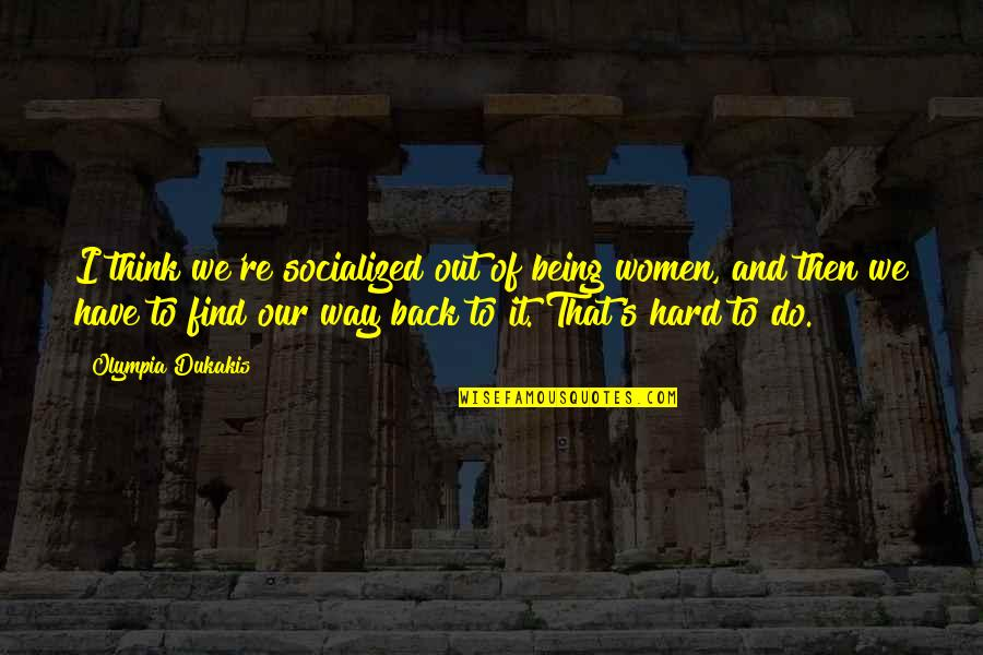 Back Then Quotes By Olympia Dukakis: I think we're socialized out of being women,
