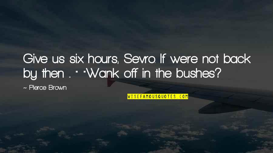 Back Then Quotes By Pierce Brown: Give us six hours, Sevro. If we're not