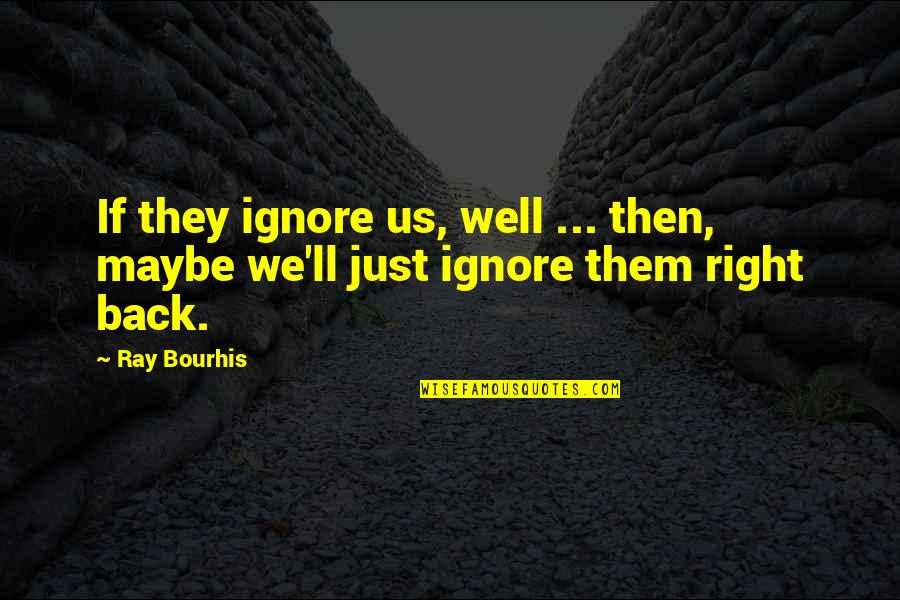Back Then Quotes By Ray Bourhis: If they ignore us, well ... then, maybe