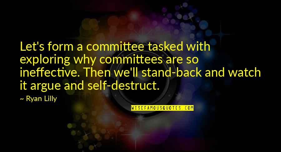 Back Then Quotes By Ryan Lilly: Let's form a committee tasked with exploring why