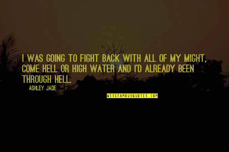 Back To Hell Quotes By Ashley Jade: I was going to fight back with all