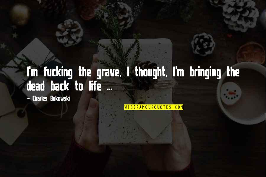 Back To Hell Quotes By Charles Bukowski: I'm fucking the grave, I thought, I'm bringing
