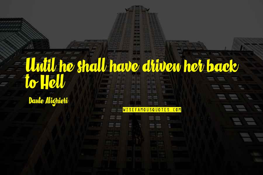 Back To Hell Quotes By Dante Alighieri: Until he shall have driven her back to