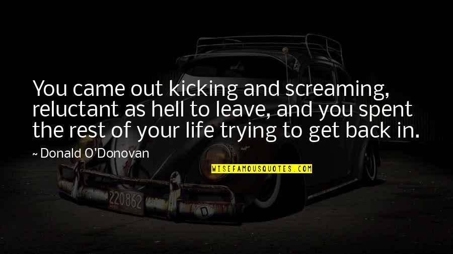 Back To Hell Quotes By Donald O'Donovan: You came out kicking and screaming, reluctant as