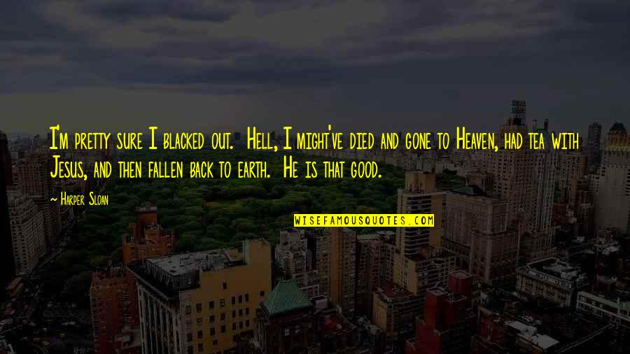 Back To Hell Quotes By Harper Sloan: I'm pretty sure I blacked out. Hell, I