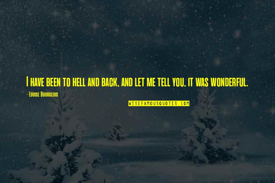 Back To Hell Quotes By Louise Bourgeois: I have been to hell and back, and