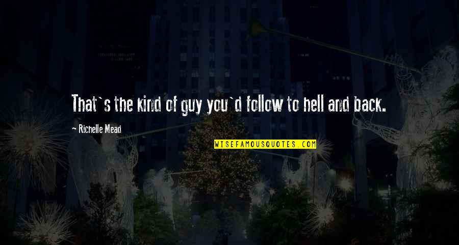 Back To Hell Quotes By Richelle Mead: That's the kind of guy you'd follow to
