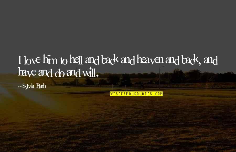 Back To Hell Quotes By Sylvia Plath: I love him to hell and back and