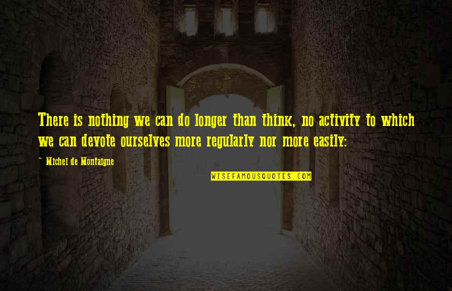 Back To School Sayings And Quotes By Michel De Montaigne: There is nothing we can do longer than