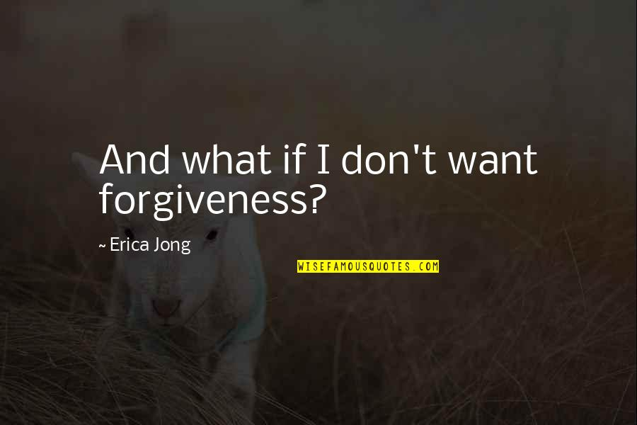 Backbeat Quotes By Erica Jong: And what if I don't want forgiveness?