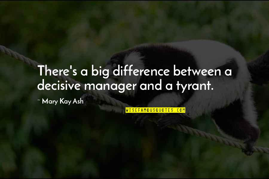 Backbeat Quotes By Mary Kay Ash: There's a big difference between a decisive manager