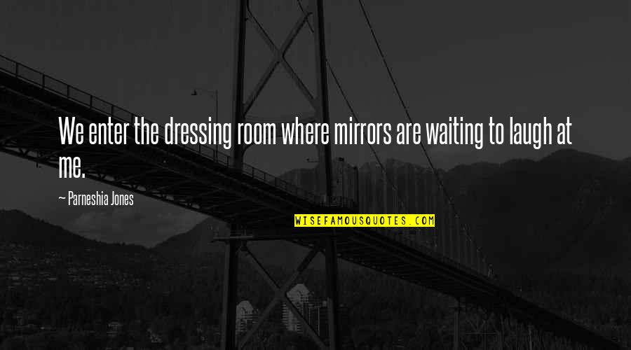 Backbeat Quotes By Parneshia Jones: We enter the dressing room where mirrors are