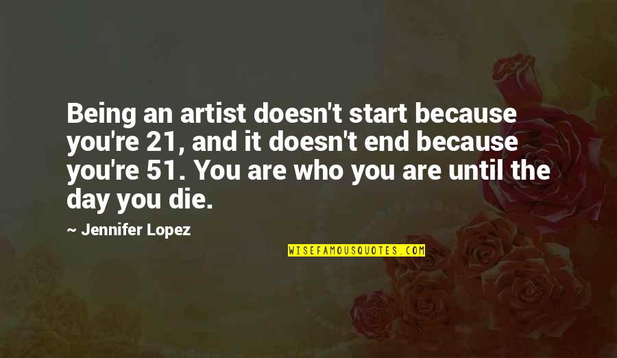 Background Actors Quotes By Jennifer Lopez: Being an artist doesn't start because you're 21,