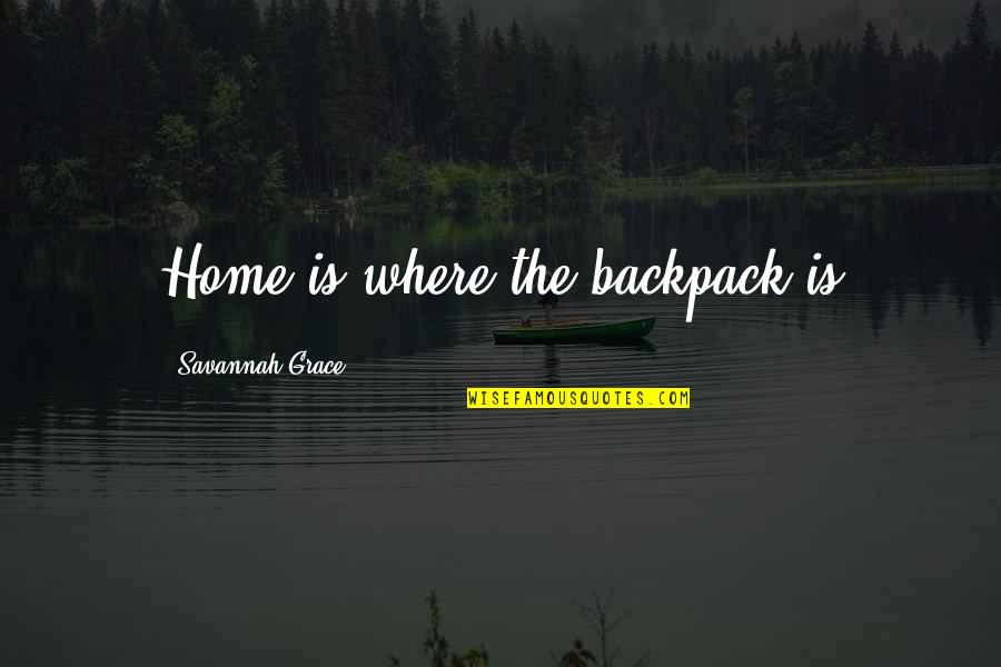 Backpack Quotes By Savannah Grace: Home is where the backpack is