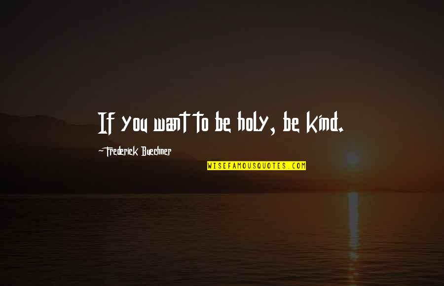 Backpacking Europe Quotes By Frederick Buechner: If you want to be holy, be kind.