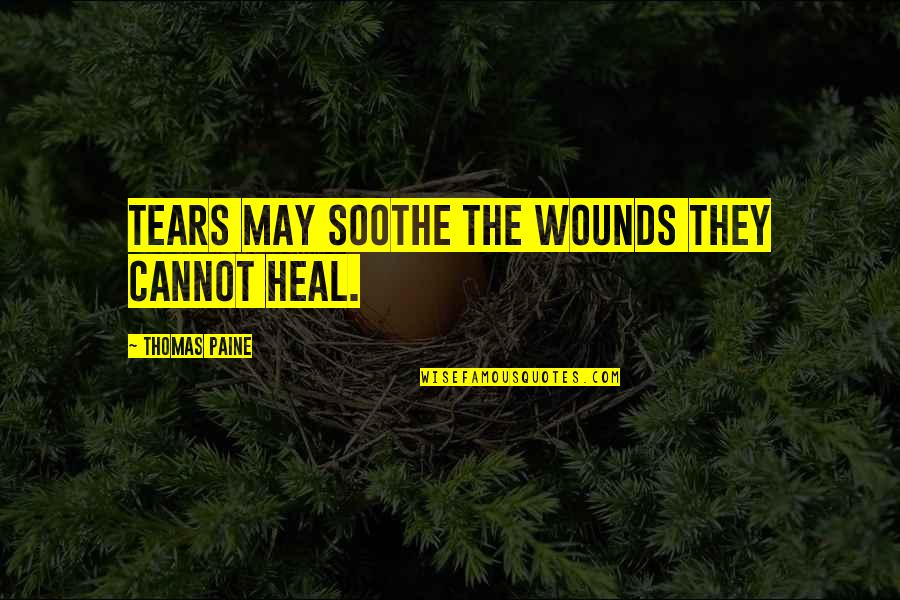Backpacking Europe Quotes By Thomas Paine: Tears may soothe the wounds they cannot heal.