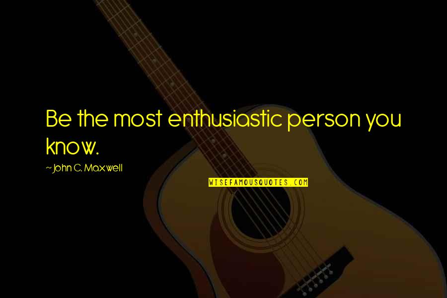 Backstabbers Picture Quotes By John C. Maxwell: Be the most enthusiastic person you know.