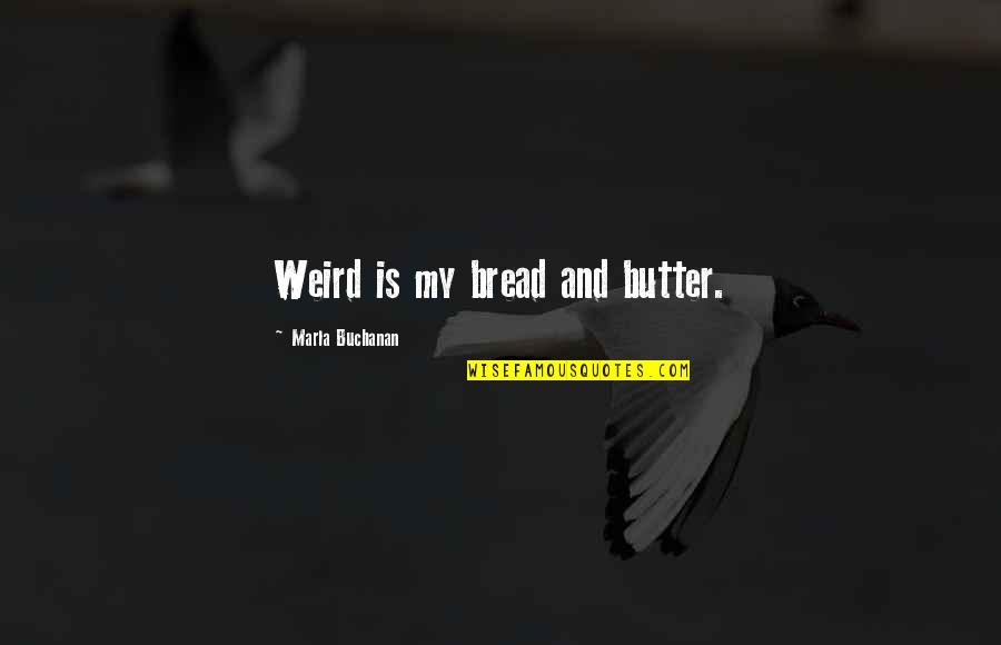 Backstabbers Picture Quotes By Marla Buchanan: Weird is my bread and butter.