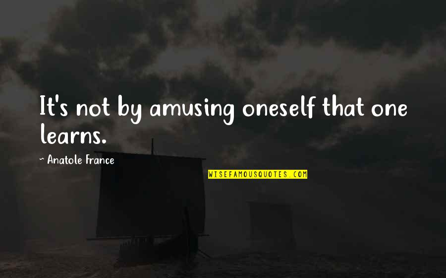 Backtracked Quotes By Anatole France: It's not by amusing oneself that one learns.