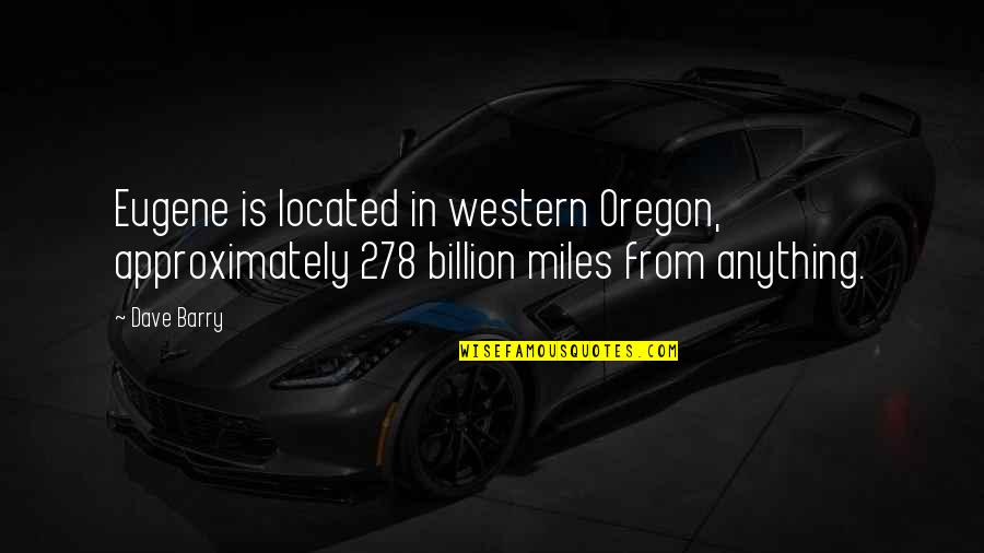 Backtracked Quotes By Dave Barry: Eugene is located in western Oregon, approximately 278