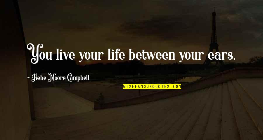 Bad Counsel Quotes By Bebe Moore Campbell: You live your life between your ears.