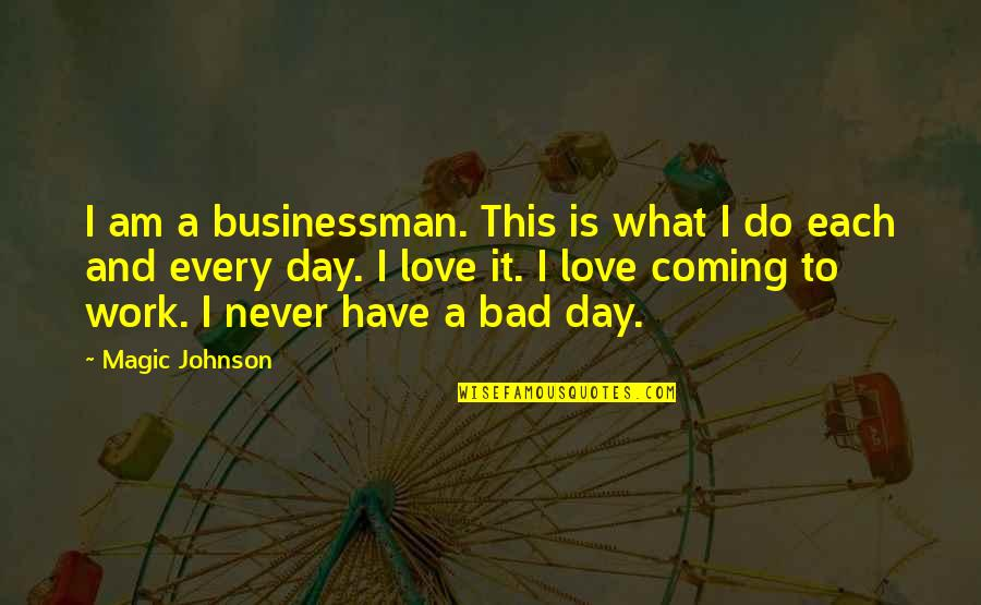 Bad Day At Work Quotes By Magic Johnson: I am a businessman. This is what I