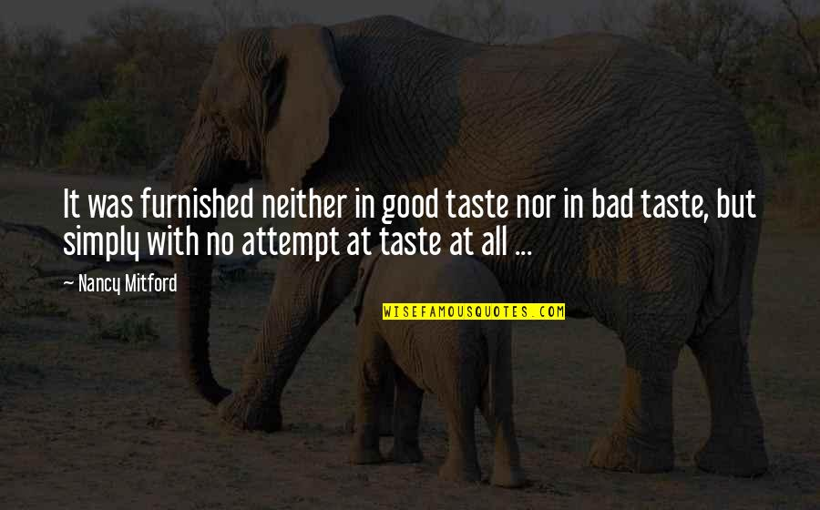 Bad Days Get Better Quotes By Nancy Mitford: It was furnished neither in good taste nor