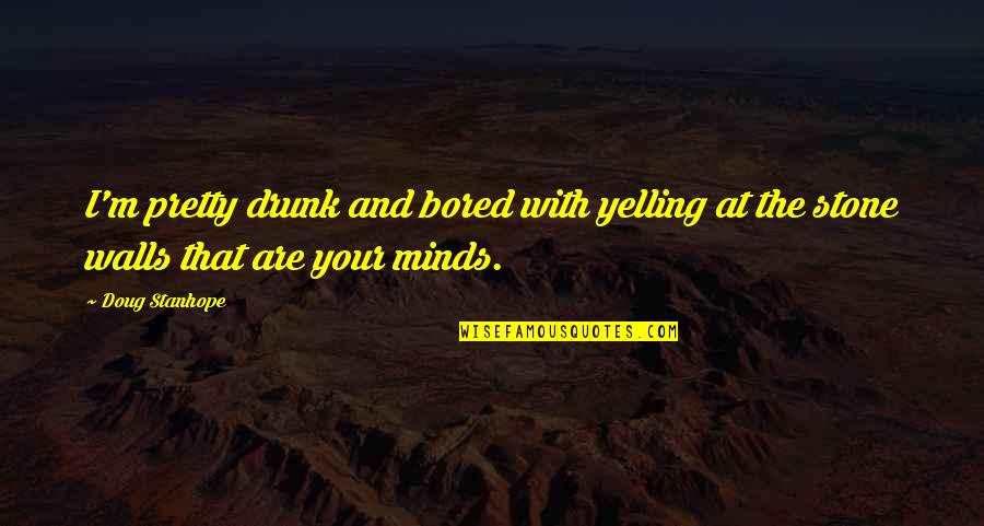 Bad Days Will Go Quotes By Doug Stanhope: I'm pretty drunk and bored with yelling at