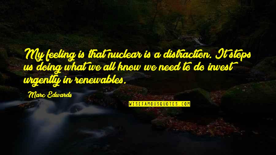 Bad Decision Maker Quotes By Marc Edwards: My feeling is that nuclear is a distraction.