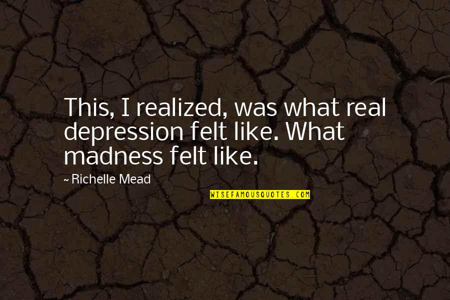 Bad Decision Maker Quotes By Richelle Mead: This, I realized, was what real depression felt