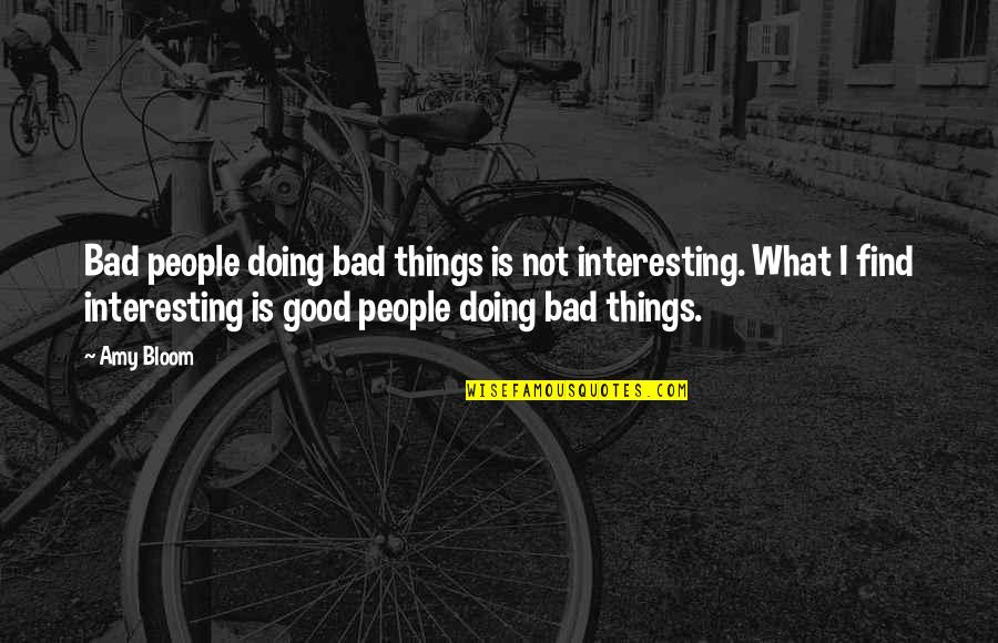Bad Doing Quotes By Amy Bloom: Bad people doing bad things is not interesting.