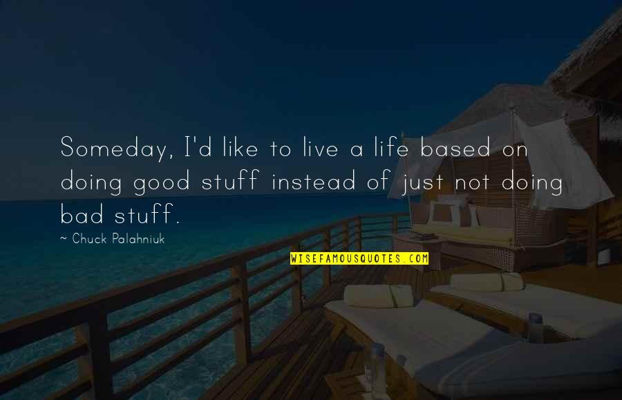 Bad Doing Quotes By Chuck Palahniuk: Someday, I'd like to live a life based