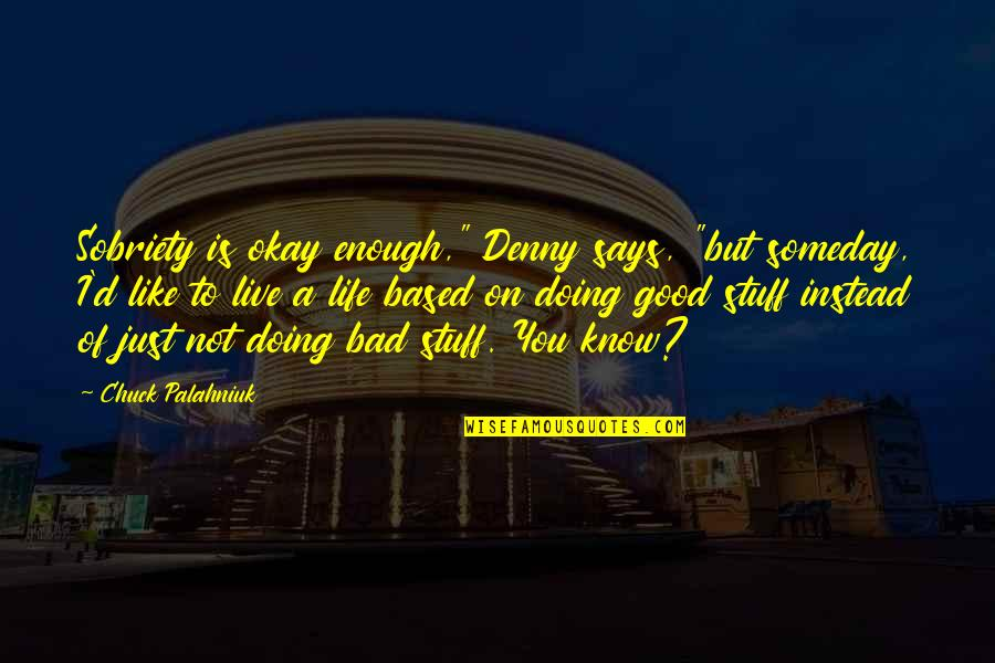 """Bad Doing Quotes By Chuck Palahniuk: Sobriety is okay enough,"""" Denny says, """"but someday,"""