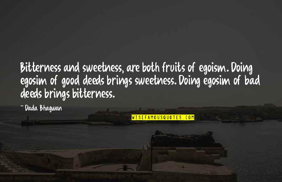Bad Doing Quotes By Dada Bhagwan: Bitterness and sweetness, are both fruits of egoism.